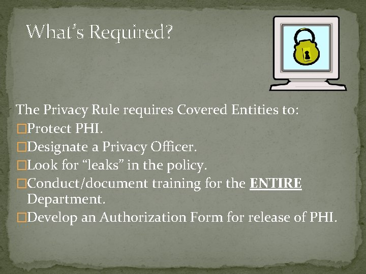 What's Required? The Privacy Rule requires Covered Entities to: �Protect PHI. �Designate a Privacy