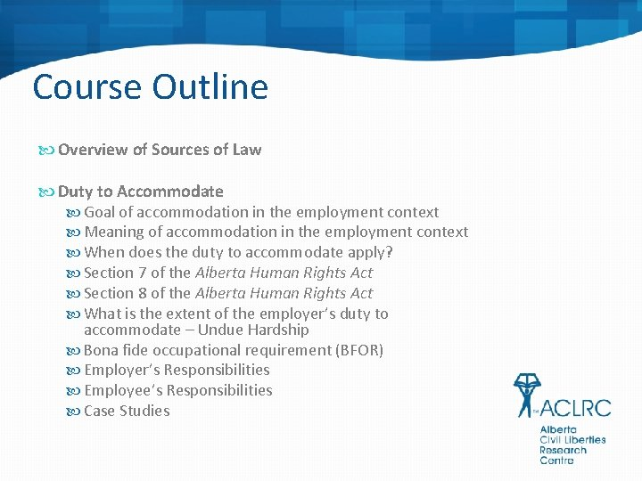 Course Outline Overview of Sources of Law Duty to Accommodate Goal of accommodation in