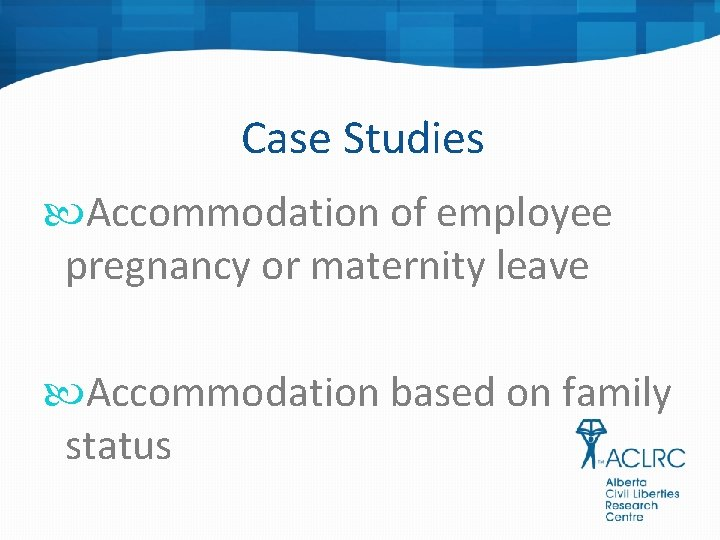 Case Studies Accommodation of employee pregnancy or maternity leave Accommodation based on family status
