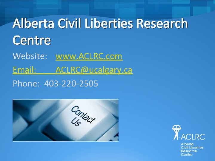 Alberta Civil Liberties Research Centre Website: www. ACLRC. com Email: ACLRC@ucalgary. ca Phone: 403