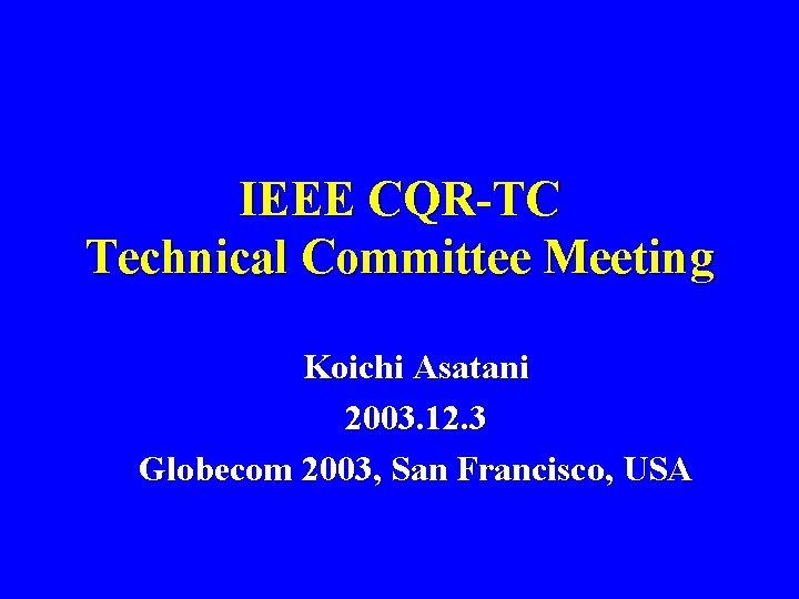 IEEE CQR-TC Technical Committee Meeting Koichi Asatani 2003. 12. 3 Globecom 2003, San Francisco,