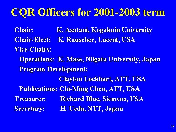 CQR Officers for 2001 -2003 term Chair: K. Asatani, Kogakuin University Chair-Elect: K. Rauscher,