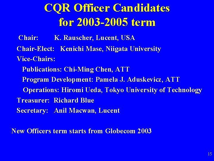CQR Officer Candidates for 2003 -2005 term Chair: K. Rauscher, Lucent, USA Chair-Elect: Kenichi