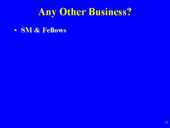 Any Other Business? • SM & Fellows 19