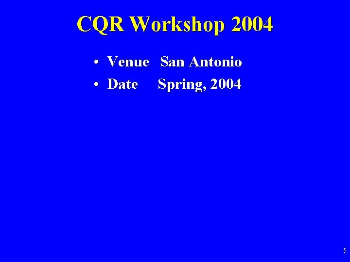 CQR Workshop 2004 • Venue San Antonio • Date Spring, 2004 5