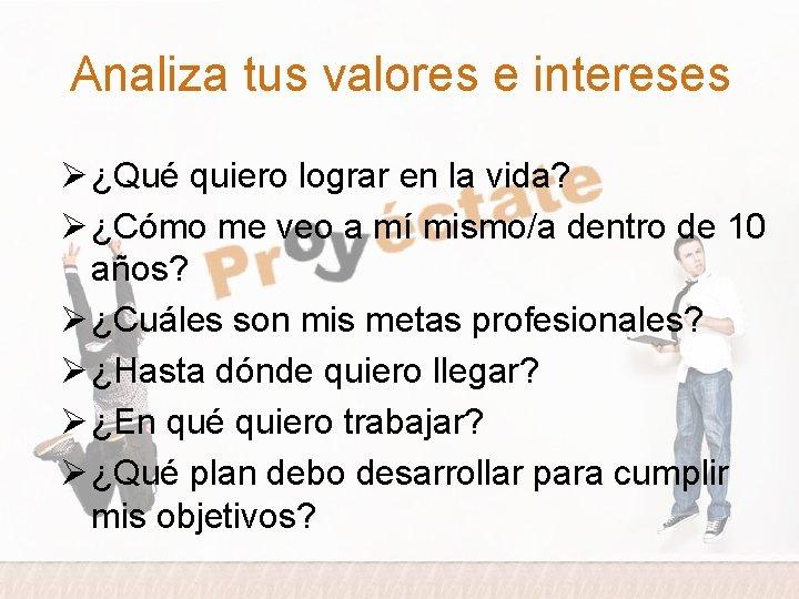 Analiza tus valores e intereses Ø ¿Qué quiero lograr en la vida? Ø ¿Cómo