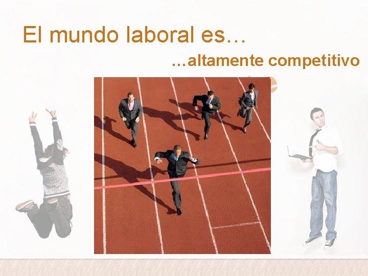 El mundo laboral es… …altamente competitivo