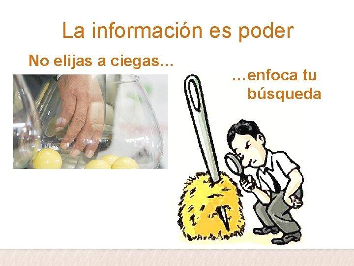 La información es poder No elijas a ciegas… …enfoca tu búsqueda