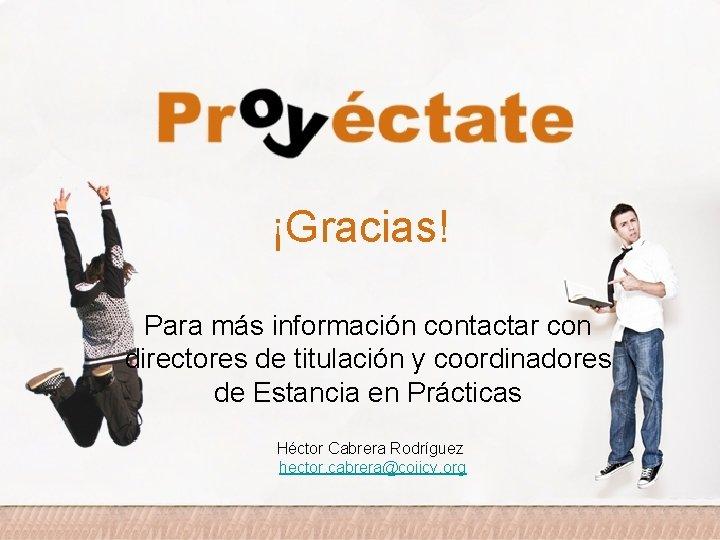 ¡Gracias! Para más información contactar con directores de titulación y coordinadores de Estancia en