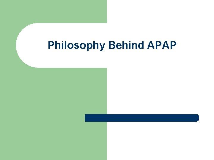 Philosophy Behind APAP