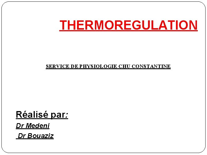 THERMOREGULATION SERVICE DE PHYSIOLOGIE CHU CONSTANTINE Réalisé par: Dr Medeni Dr Bouaziz