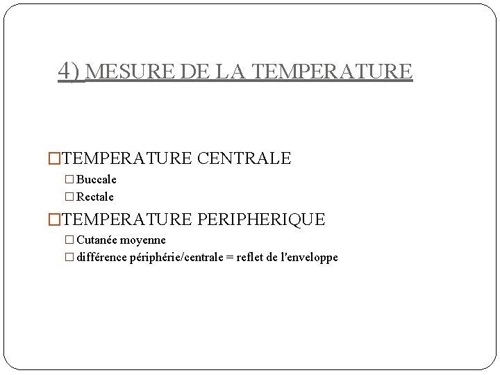 4) MESURE DE LA TEMPERATURE �TEMPERATURE CENTRALE � Buccale � Rectale �TEMPERATURE PERIPHERIQUE �