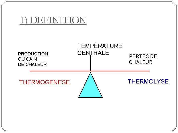 1) DEFINITION PRODUCTION OU GAIN DE CHALEUR THERMOGENESE TEMPÉRATURE CENTRALE PERTES DE CHALEUR THERMOLYSE