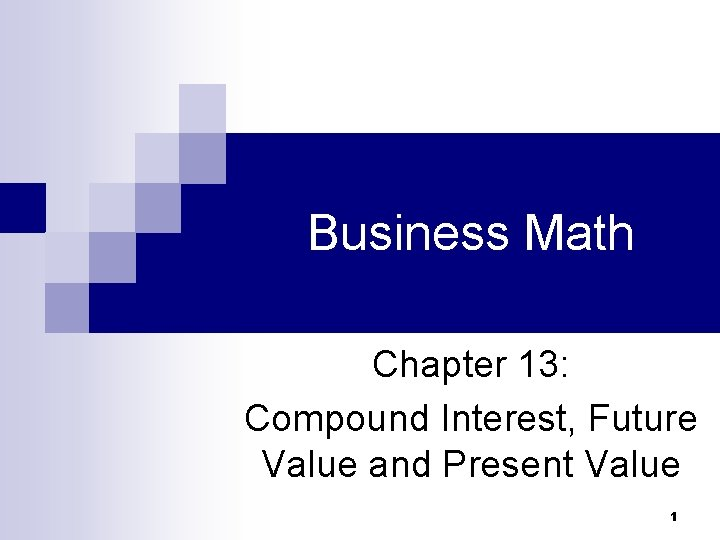 Business Math Chapter 13: Compound Interest, Future Value and Present Value 1