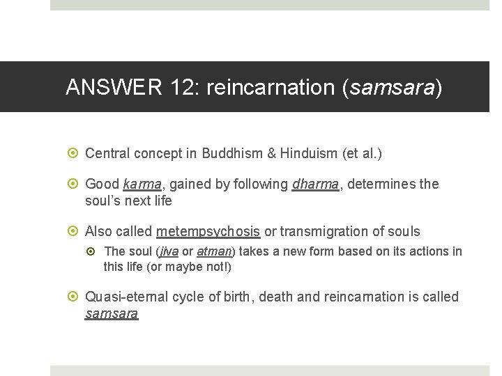 ANSWER 12: reincarnation (samsara) Central concept in Buddhism & Hinduism (et al. ) Good