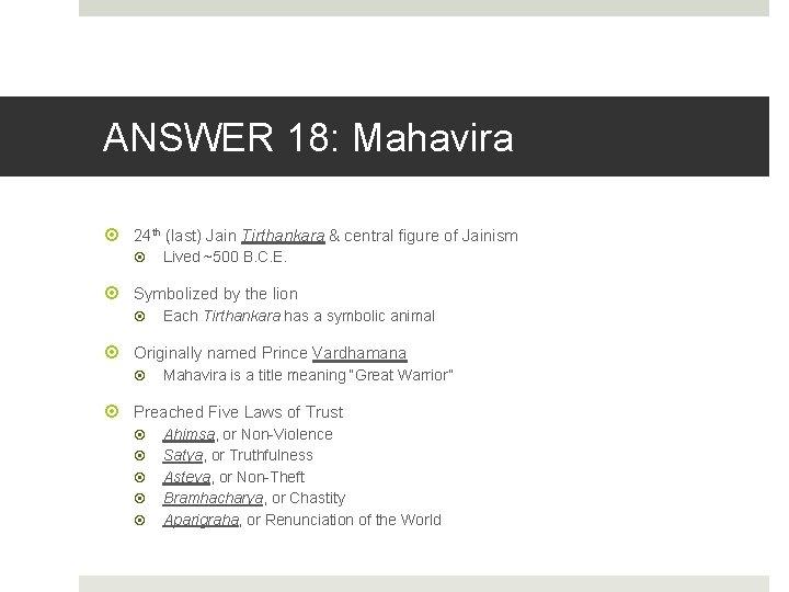 ANSWER 18: Mahavira 24 th (last) Jain Tirthankara & central figure of Jainism Lived