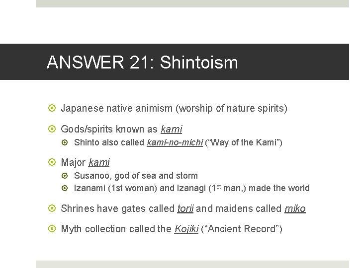 ANSWER 21: Shintoism Japanese native animism (worship of nature spirits) Gods/spirits known as kami