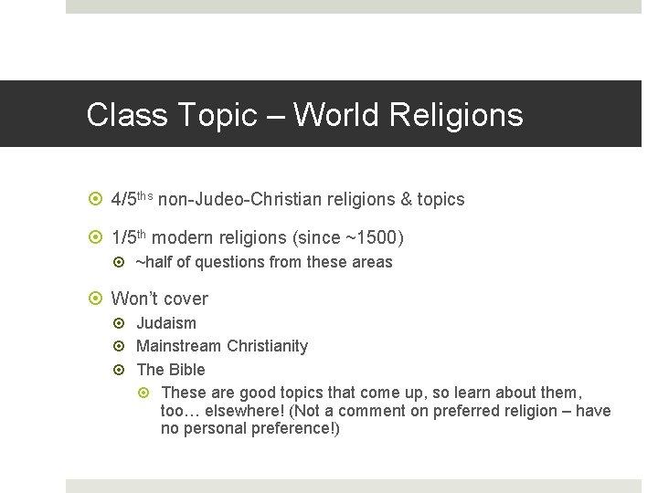 Class Topic – World Religions 4/5 ths non-Judeo-Christian religions & topics 1/5 th modern