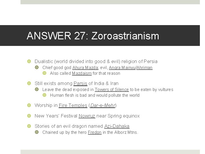 ANSWER 27: Zoroastrianism Dualistic (world divided into good & evil) religion of Persia Chief