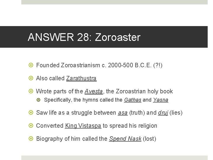 ANSWER 28: Zoroaster Founded Zoroastrianism c. 2000 -500 B. C. E. (? !) Also