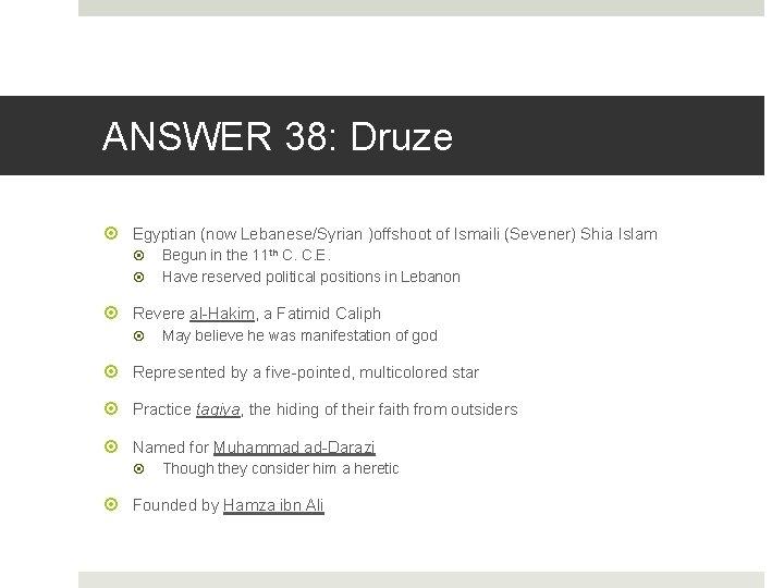 ANSWER 38: Druze Egyptian (now Lebanese/Syrian )offshoot of Ismaili (Sevener) Shia Islam Begun in