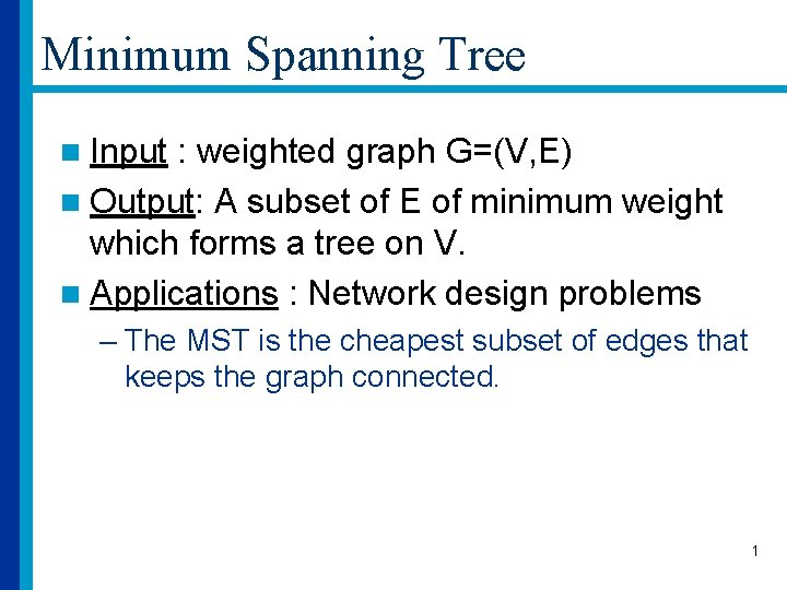 Minimum Spanning Tree n Input : weighted graph G=(V, E) n Output: A subset