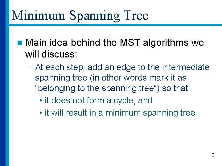 Minimum Spanning Tree n Main idea behind the MST algorithms we will discuss: –