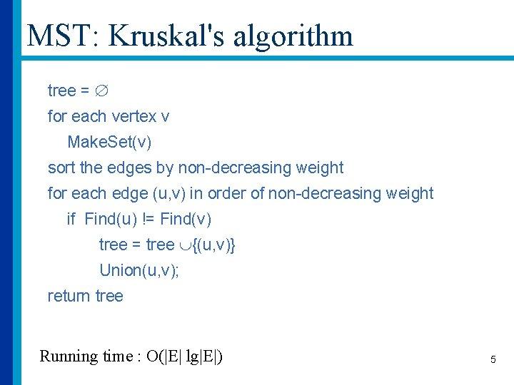 MST: Kruskal's algorithm tree = for each vertex v Make. Set(v) sort the edges