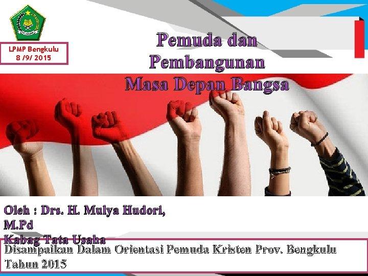 LPMP Bengkulu 8 /9/ 2015 Pemuda dan Pembangunan Masa Depan Bangsa Oleh : Drs.