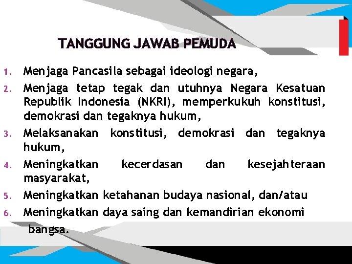 TANGGUNG JAWAB PEMUDA 1. 2. 3. 4. 5. 6. Menjaga Pancasila sebagai ideologi negara,
