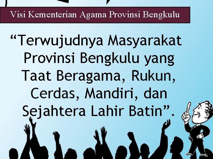 """Visi Kementerian Agama Provinsi Bengkulu """"Terwujudnya Masyarakat Provinsi Bengkulu yang Taat Beragama, Rukun, Cerdas,"""