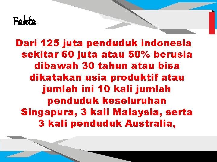 Fakta Dari 125 juta penduduk indonesia sekitar 60 juta atau 50% berusia dibawah 30