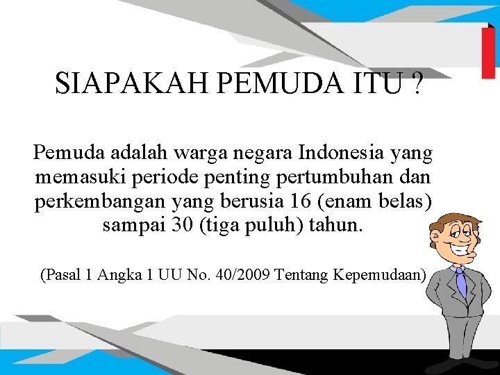 SIAPAKAH PEMUDA ITU ? Pemuda adalah warga negara Indonesia yang memasuki periode penting pertumbuhan