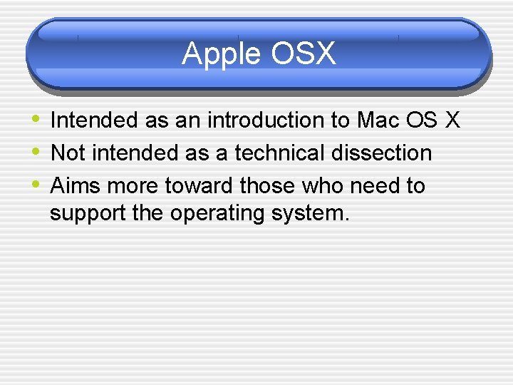 Apple OSX • Intended as an introduction to Mac OS X • Not intended