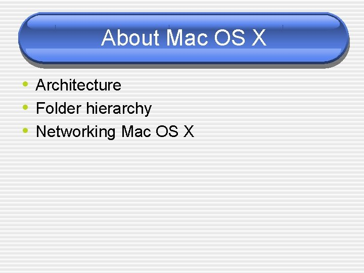 About Mac OS X • Architecture • Folder hierarchy • Networking Mac OS X