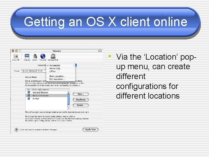 Getting an OS X client online • Via the 'Location' popup menu, can create