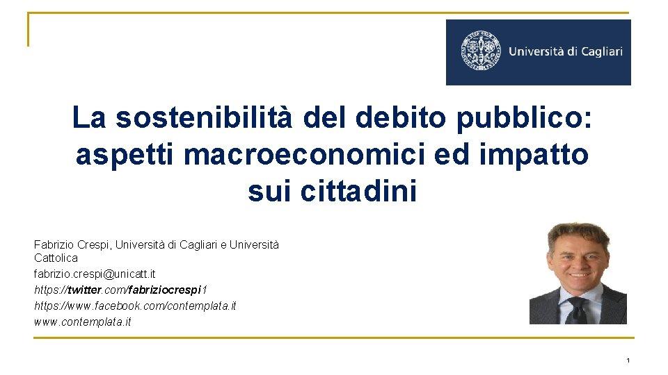La sostenibilità del debito pubblico: aspetti macroeconomici ed impatto sui cittadini Fabrizio Crespi, Università