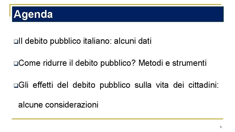 Agenda q. Il debito pubblico italiano: alcuni dati q. Come q. Gli ridurre il