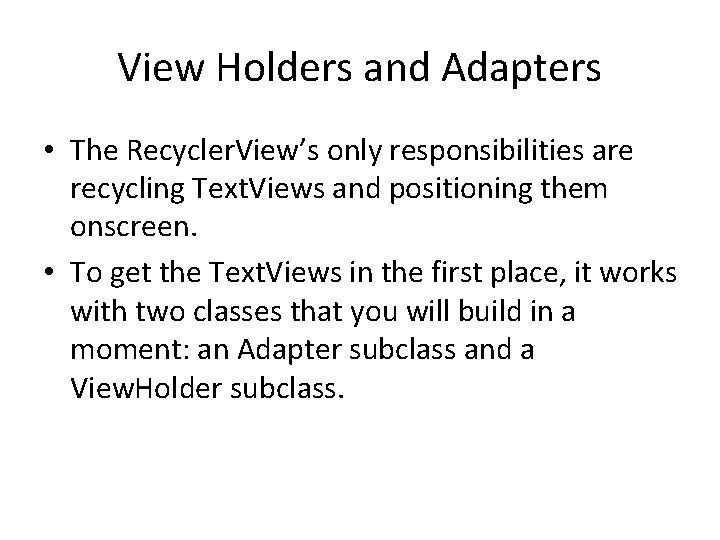 View Holders and Adapters • The Recycler. View's only responsibilities are recycling Text. Views