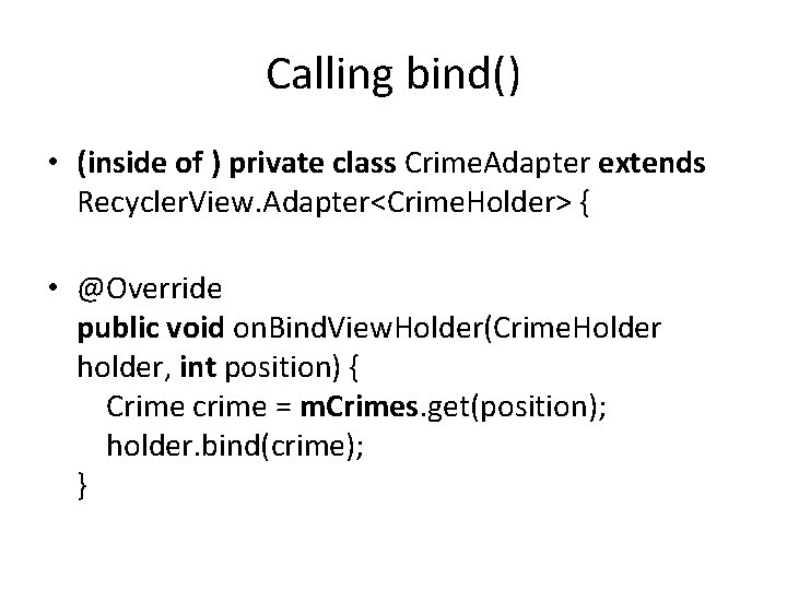 Calling bind() • (inside of ) private class Crime. Adapter extends Recycler. View. Adapter<Crime.