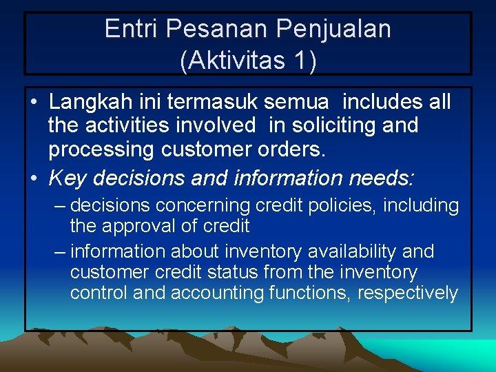 Entri Pesanan Penjualan (Aktivitas 1) • Langkah ini termasuk semua includes all the activities