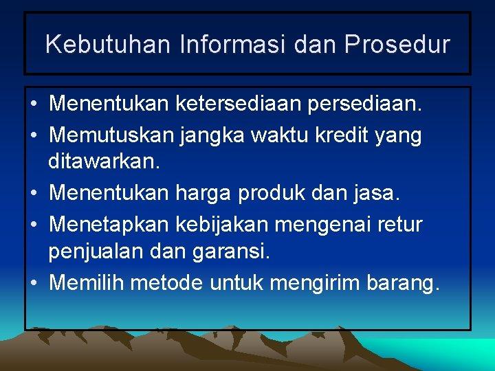 Kebutuhan Informasi dan Prosedur • Menentukan ketersediaan persediaan. • Memutuskan jangka waktu kredit yang