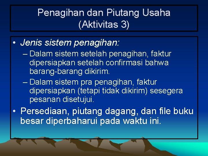 Penagihan dan Piutang Usaha (Aktivitas 3) • Jenis sistem penagihan: – Dalam sistem setelah