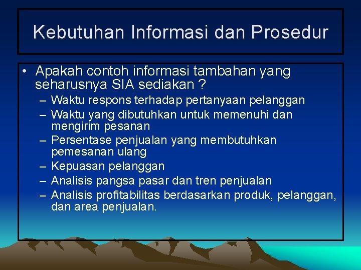 Kebutuhan Informasi dan Prosedur • Apakah contoh informasi tambahan yang seharusnya SIA sediakan ?