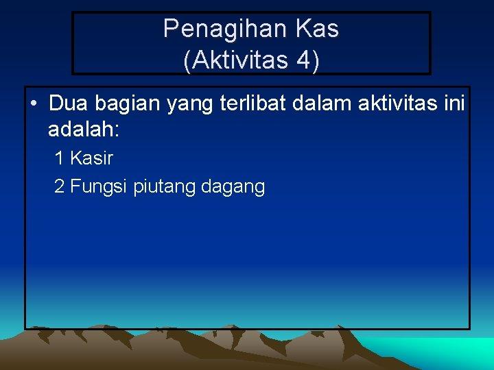 Penagihan Kas (Aktivitas 4) • Dua bagian yang terlibat dalam aktivitas ini adalah: 1