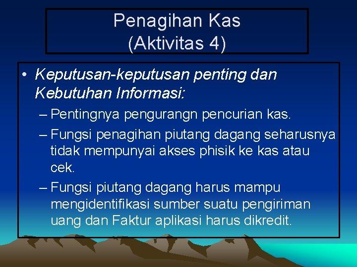 Penagihan Kas (Aktivitas 4) • Keputusan-keputusan penting dan Kebutuhan Informasi: – Pentingnya pengurangn pencurian