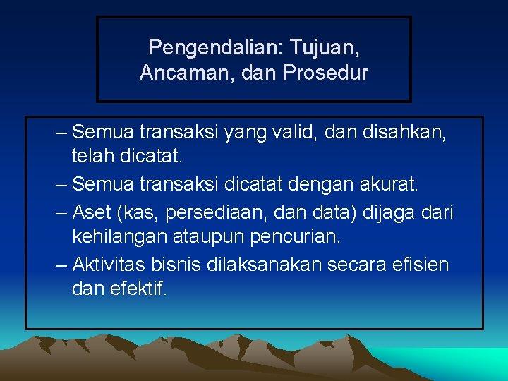 Pengendalian: Tujuan, Ancaman, dan Prosedur – Semua transaksi yang valid, dan disahkan, telah dicatat.