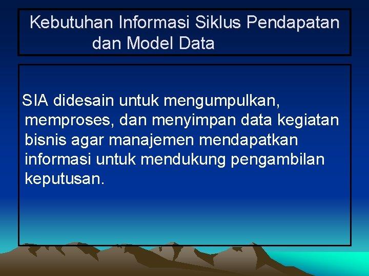 Kebutuhan Informasi Siklus Pendapatan dan Model Data SIA didesain untuk mengumpulkan, memproses, dan menyimpan