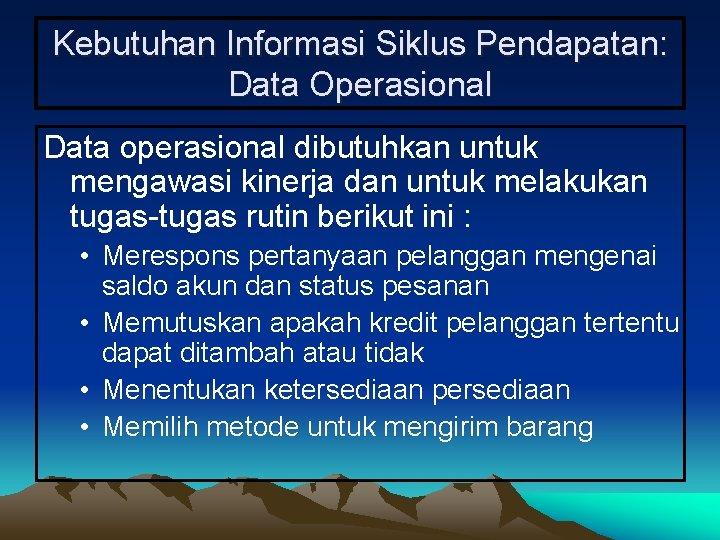 Kebutuhan Informasi Siklus Pendapatan: Data Operasional Data operasional dibutuhkan untuk mengawasi kinerja dan untuk