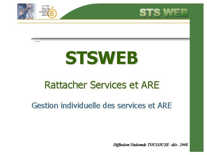 STSWEB Rattacher Services et ARE Gestion individuelle des services et ARE Diffusion Nationale TOULOUSE